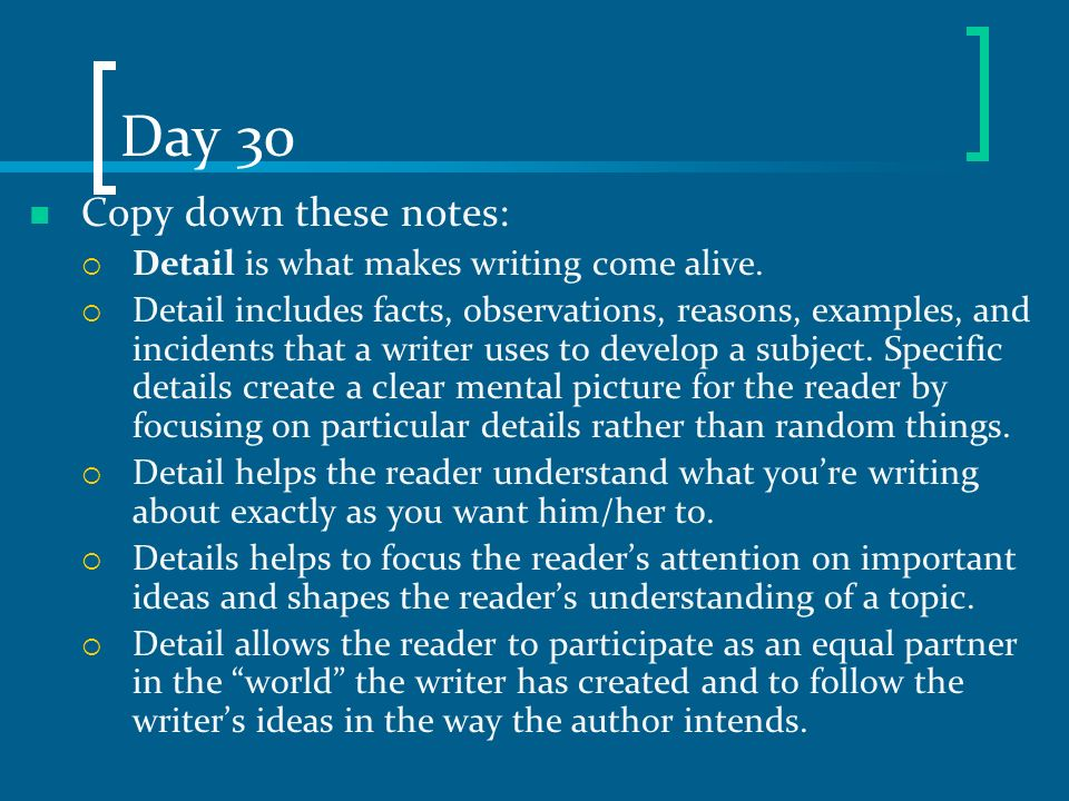 Day 30 Copy down these notes: Detail is what makes writing come alive.