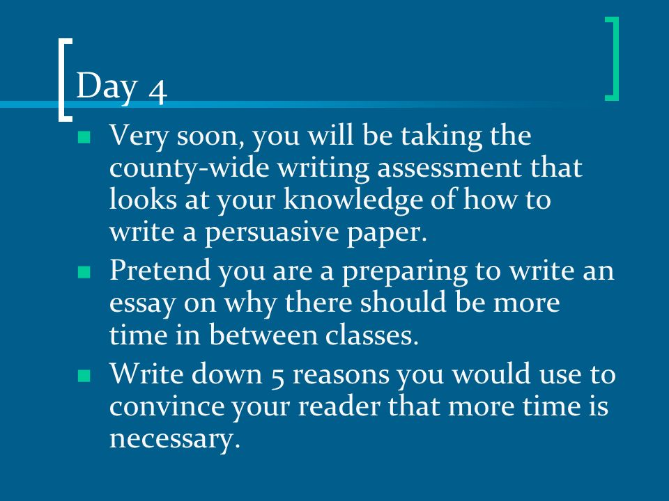 Day 4 Very soon, you will be taking the county-wide writing assessment that looks at your knowledge of how to write a persuasive paper.