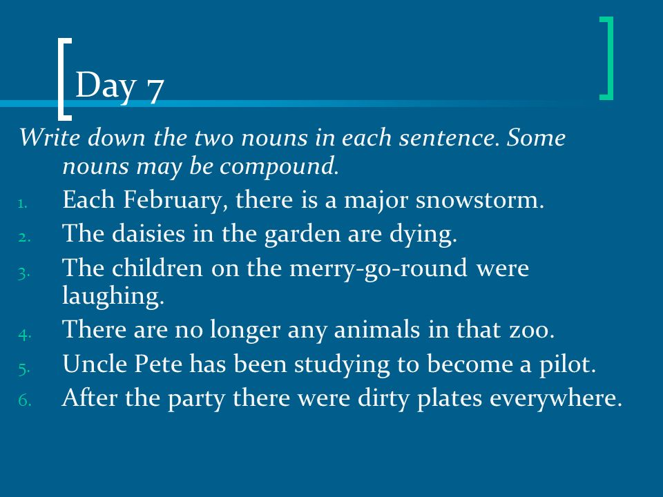 Day 7 Write down the two nouns in each sentence. Some nouns may be compound. Each February, there is a major snowstorm.