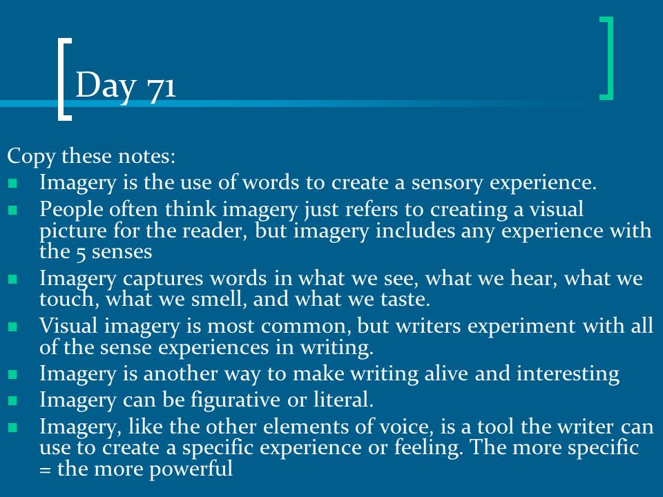 Day 71 Copy these notes: Imagery is the use of words to create a sensory experience.