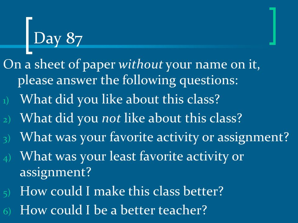 Day 87 On a sheet of paper without your name on it, please answer the following questions: What did you like about this class