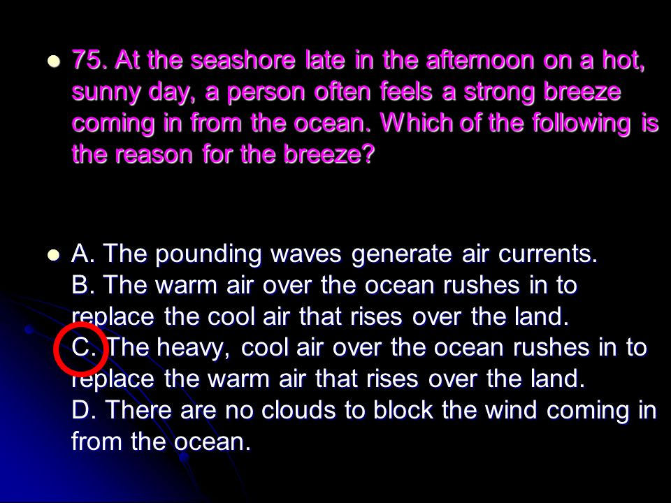 75. At the seashore late in the afternoon on a hot, sunny day, a person often feels a strong breeze coming in from the ocean. Which of the following is the reason for the breeze