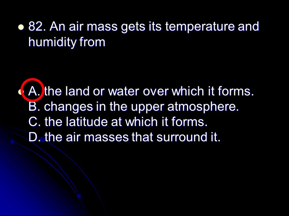 82. An air mass gets its temperature and humidity from
