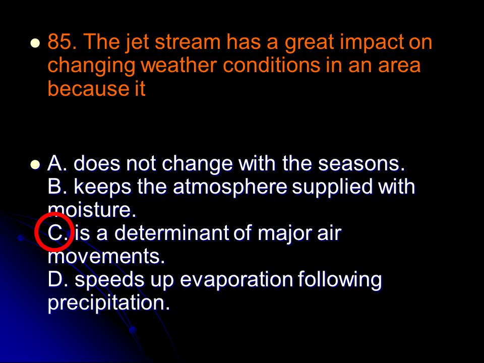 85. The jet stream has a great impact on changing weather conditions in an area because it