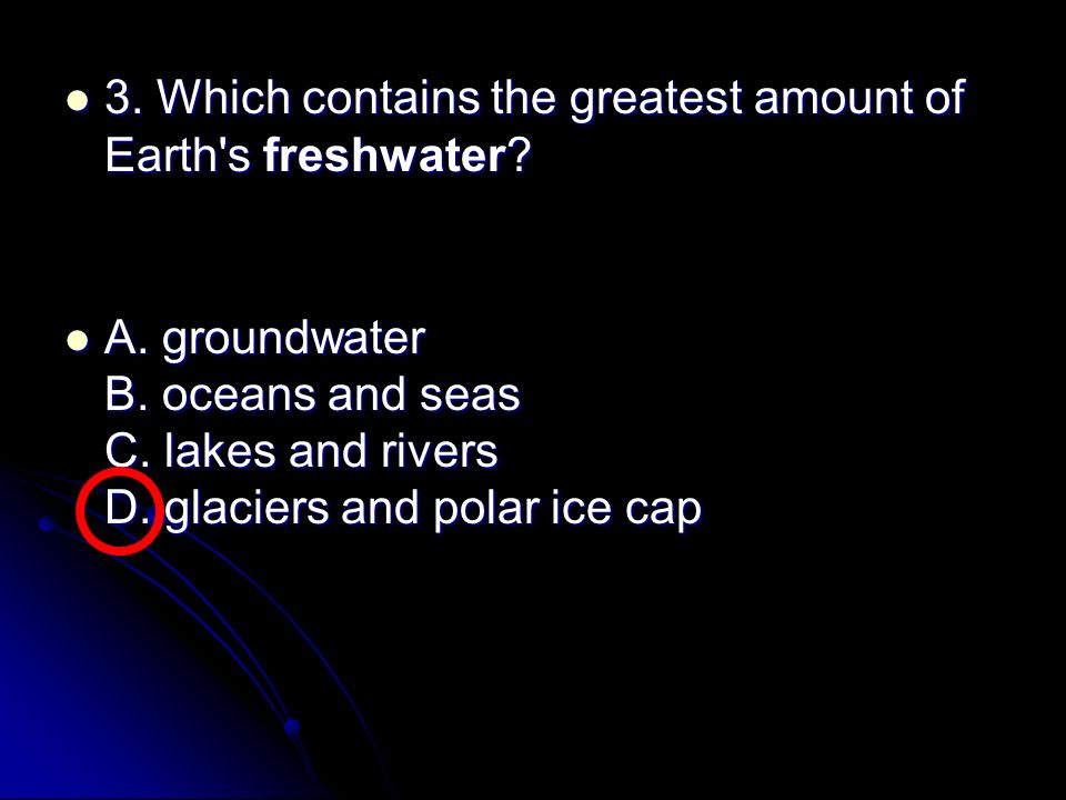 3. Which contains the greatest amount of Earth s freshwater