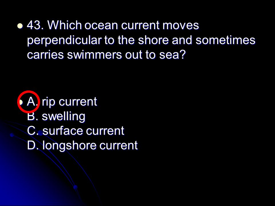 43. Which ocean current moves perpendicular to the shore and sometimes carries swimmers out to sea