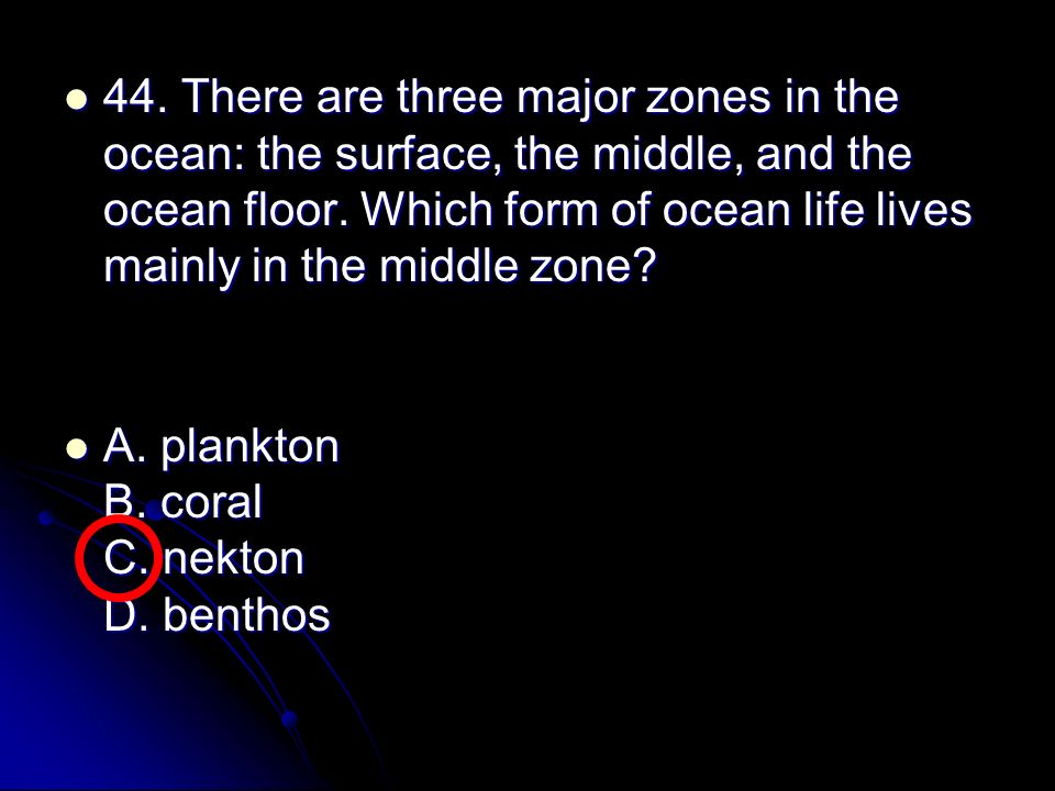 44. There are three major zones in the ocean: the surface, the middle, and the ocean floor. Which form of ocean life lives mainly in the middle zone