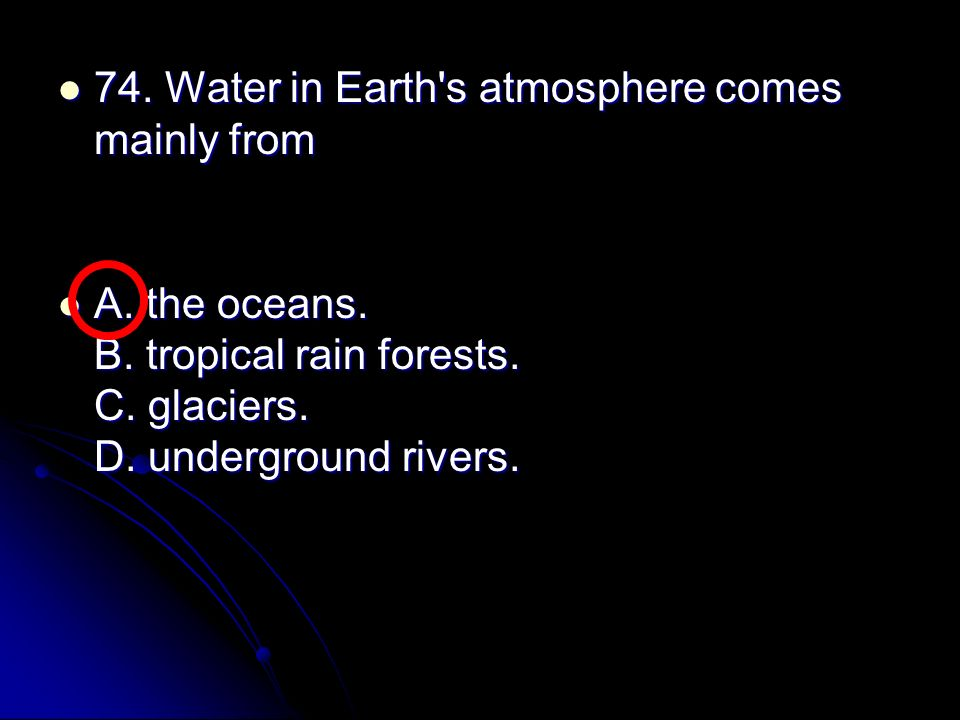 74. Water in Earth s atmosphere comes mainly from