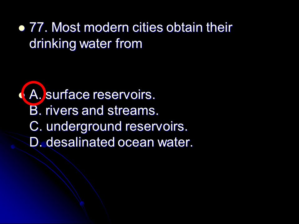 77. Most modern cities obtain their drinking water from