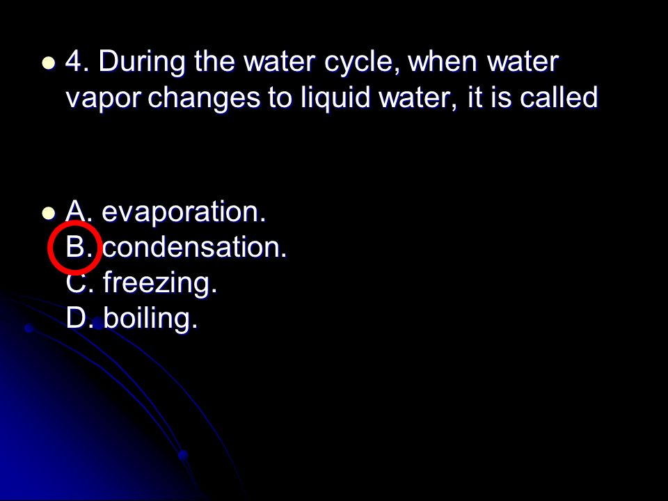4. During the water cycle, when water vapor changes to liquid water, it is called
