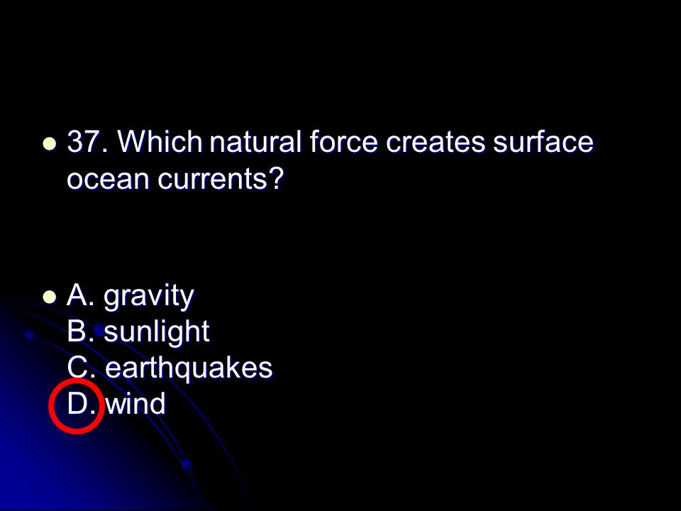 37. Which natural force creates surface ocean currents