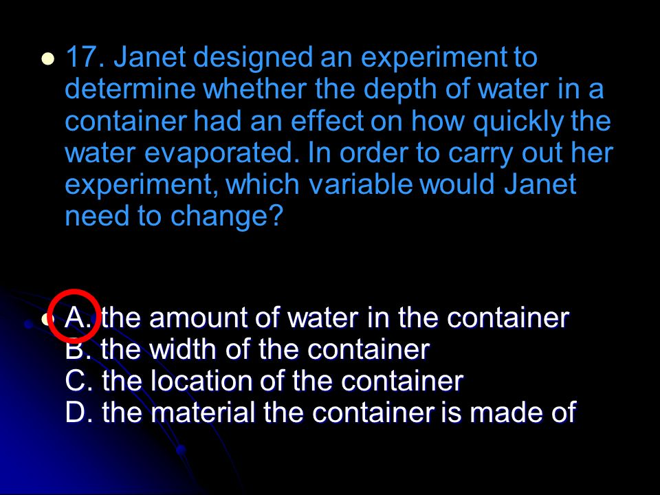 17. Janet designed an experiment to determine whether the depth of water in a container had an effect on how quickly the water evaporated. In order to carry out her experiment, which variable would Janet need to change