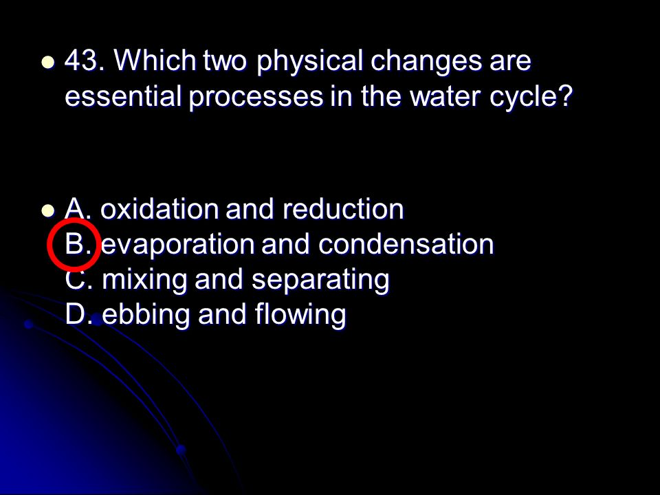 43. Which two physical changes are essential processes in the water cycle