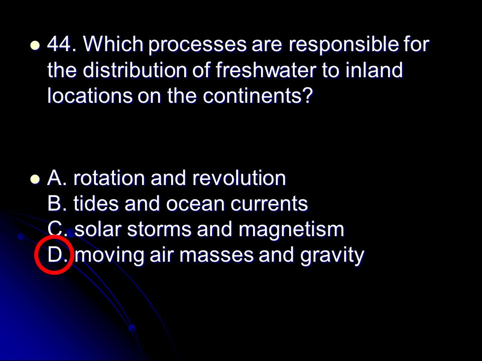 44. Which processes are responsible for the distribution of freshwater to inland locations on the continents