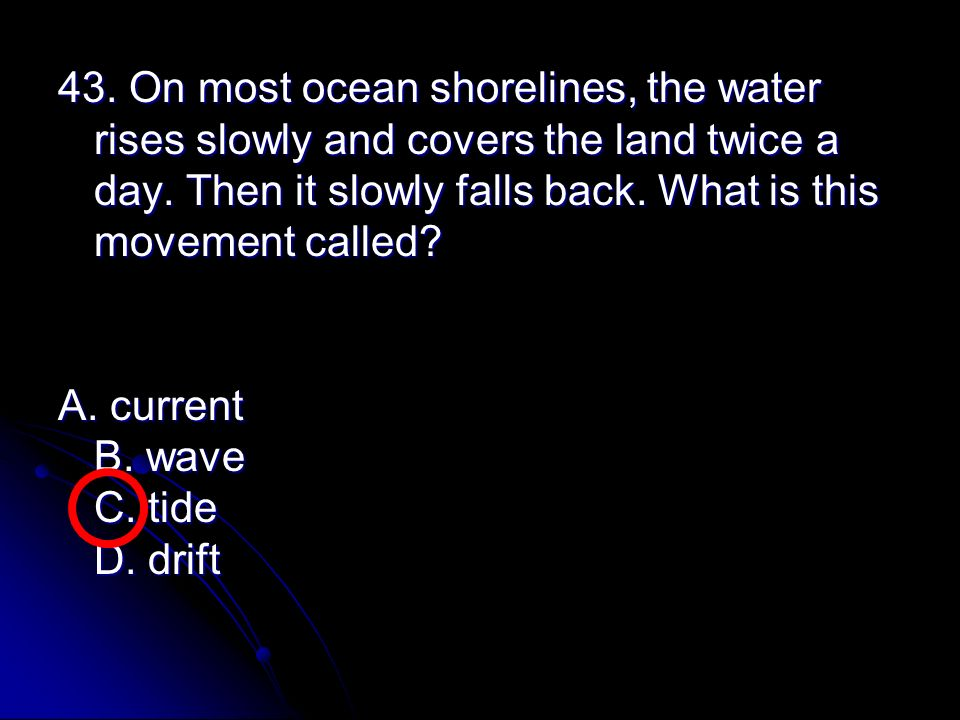 43. On most ocean shorelines, the water rises slowly and covers the land twice a day. Then it slowly falls back. What is this movement called