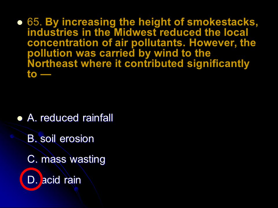 65. By increasing the height of smokestacks, industries in the Midwest reduced the local concentration of air pollutants. However, the pollution was carried by wind to the Northeast where it contributed significantly to —