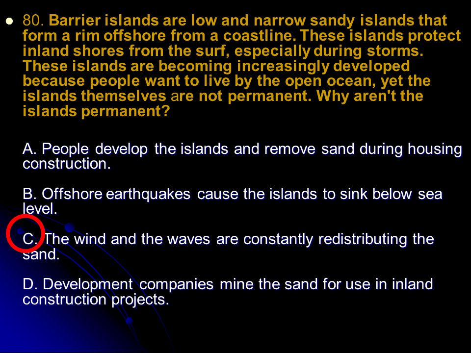 80. Barrier islands are low and narrow sandy islands that form a rim offshore from a coastline.