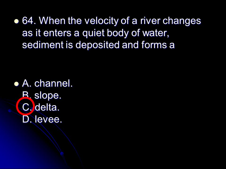 64. When the velocity of a river changes as it enters a quiet body of water, sediment is deposited and forms a