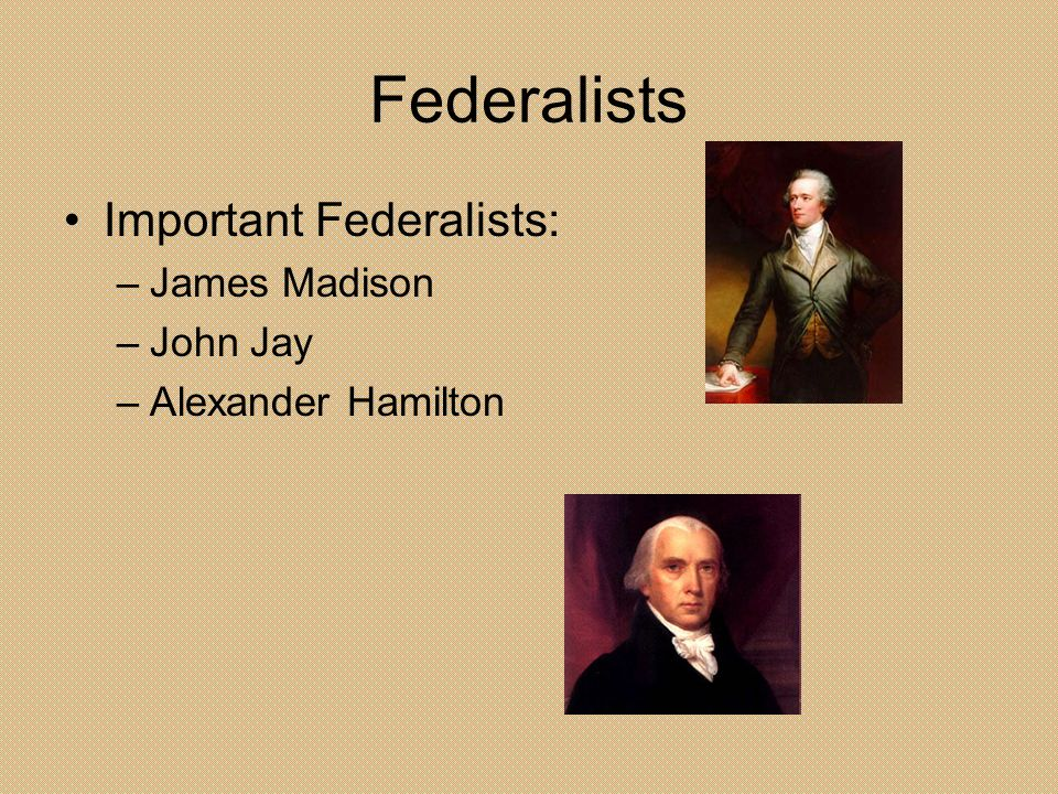 Federalists Important Federalists: James Madison John Jay