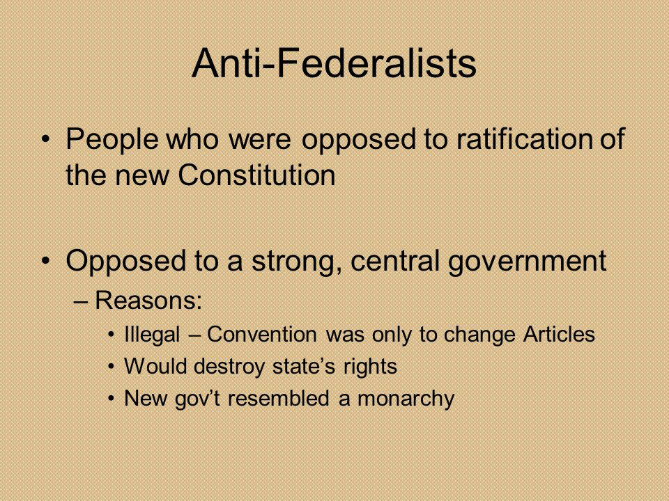 Anti-Federalists People who were opposed to ratification of the new Constitution. Opposed to a strong, central government.