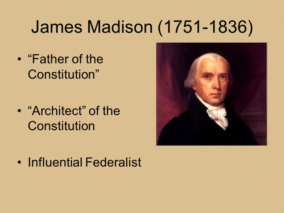 James Madison ( ) Father of the Constitution