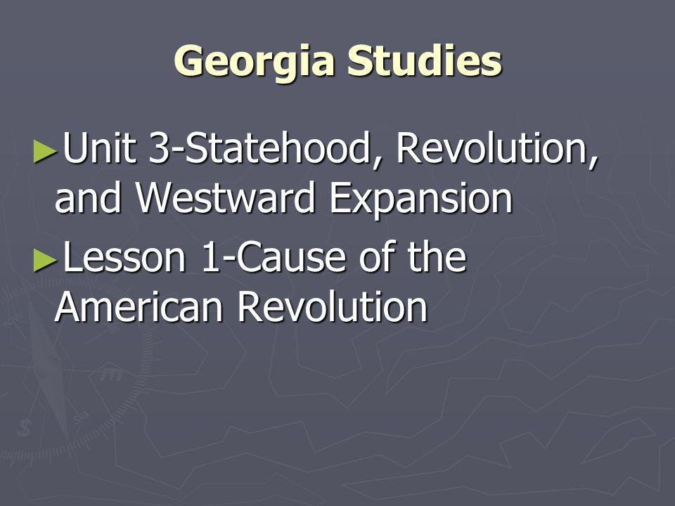 Georgia Studies Unit 3-Statehood, Revolution, and Westward Expansion.