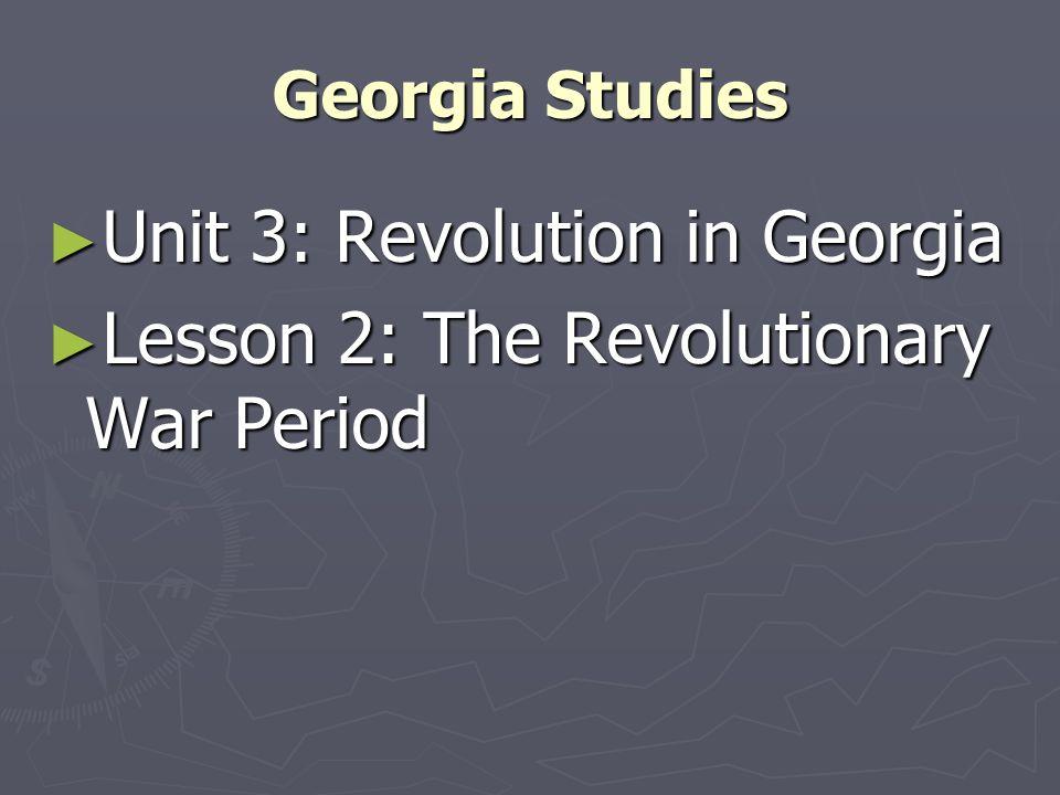 Unit 3: Revolution in Georgia Lesson 2: The Revolutionary War Period