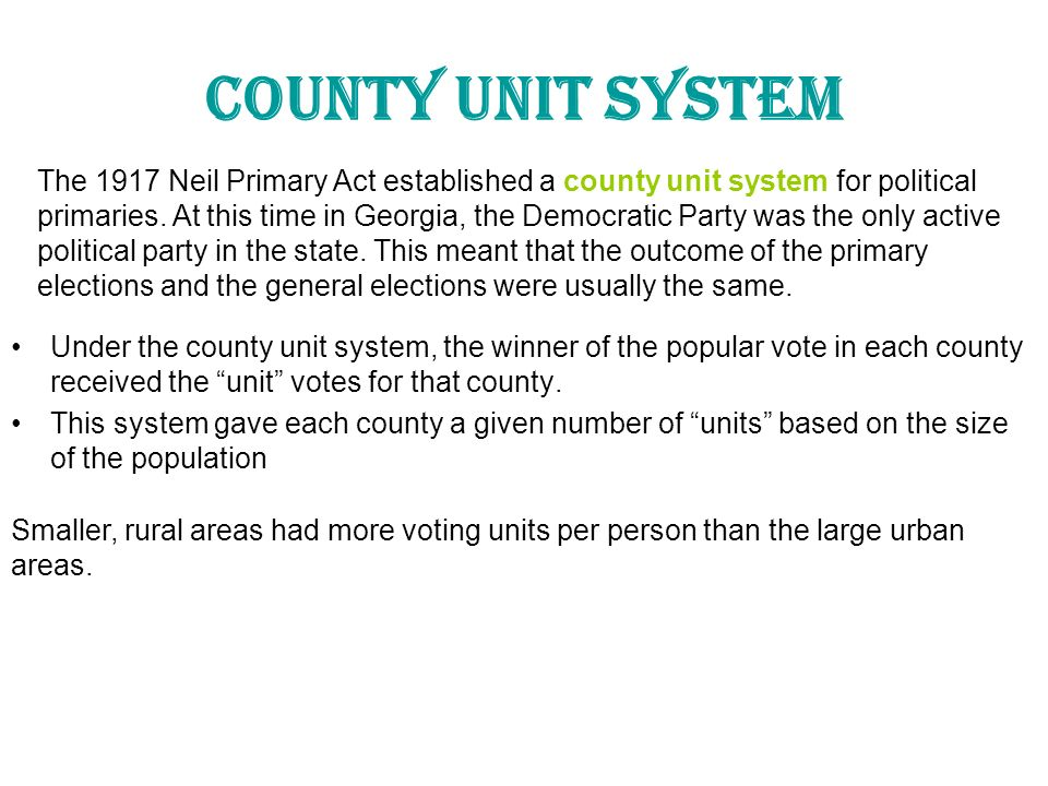 County Unit System The 1917 Neil Primary Act established a county unit system for political.