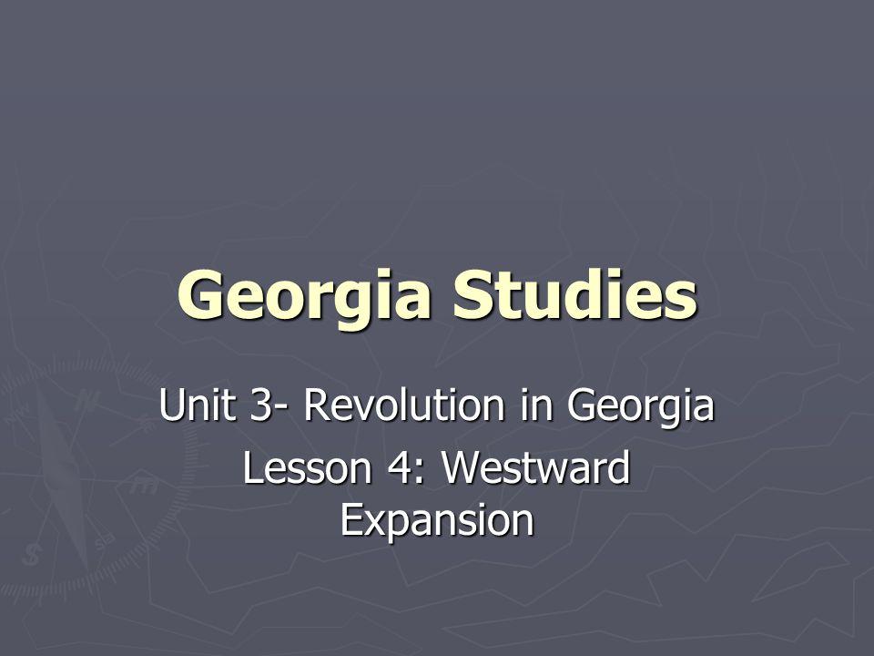 Unit 3- Revolution in Georgia Lesson 4: Westward Expansion
