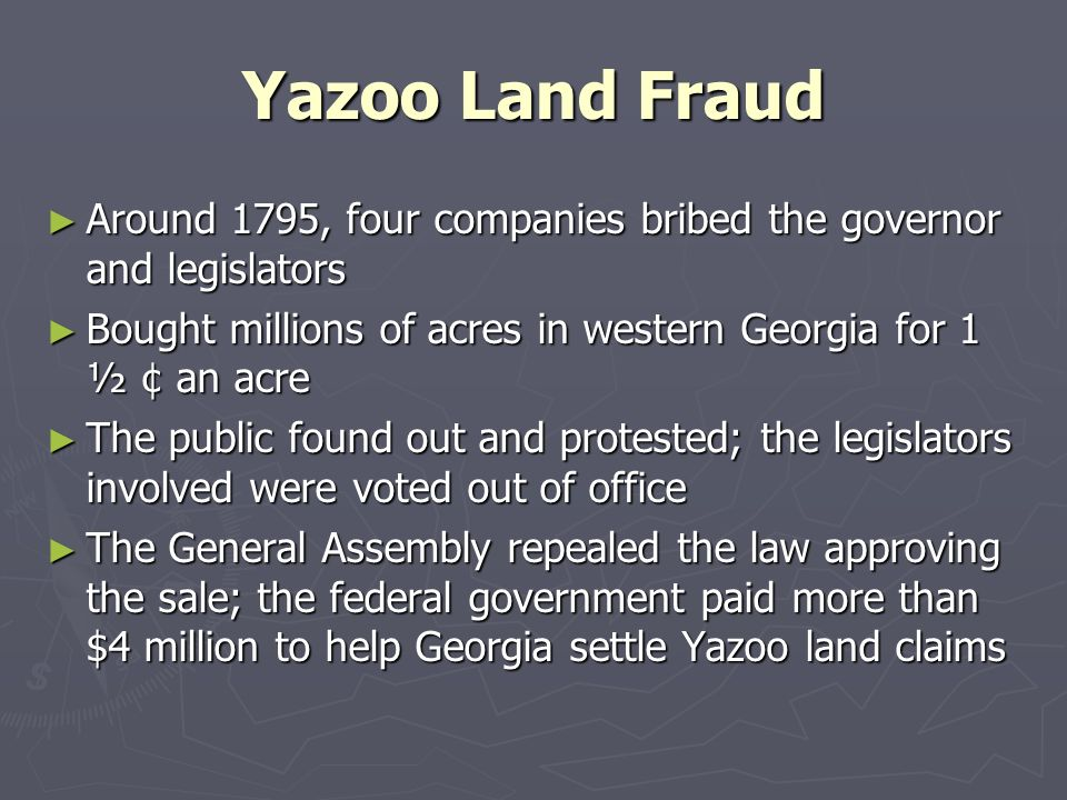 Yazoo Land Fraud Around 1795, four companies bribed the governor and legislators. Bought millions of acres in western Georgia for 1 ½ ¢ an acre.