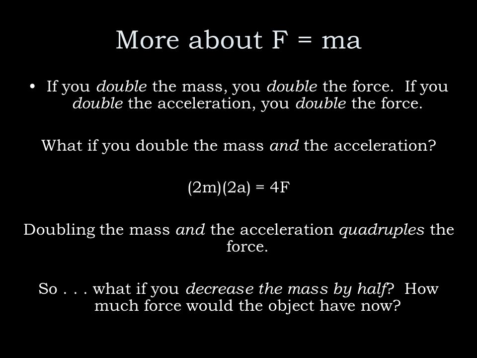 More about F = maIf you double the mass, you double the force. If you double the acceleration, you double the force.