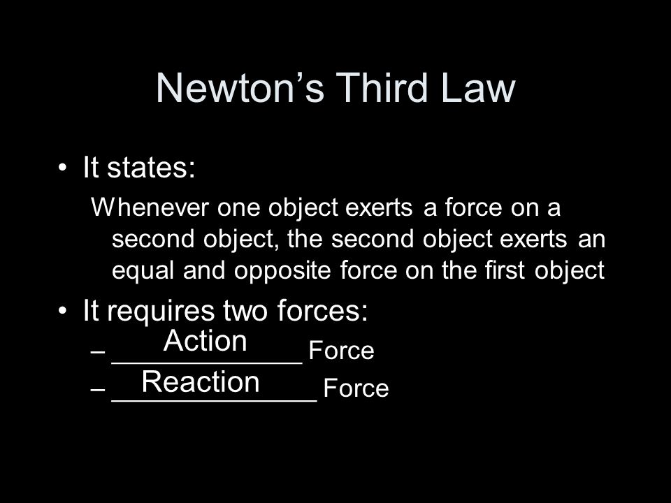 Newton's Third Law It states: It requires two forces: Action Reaction