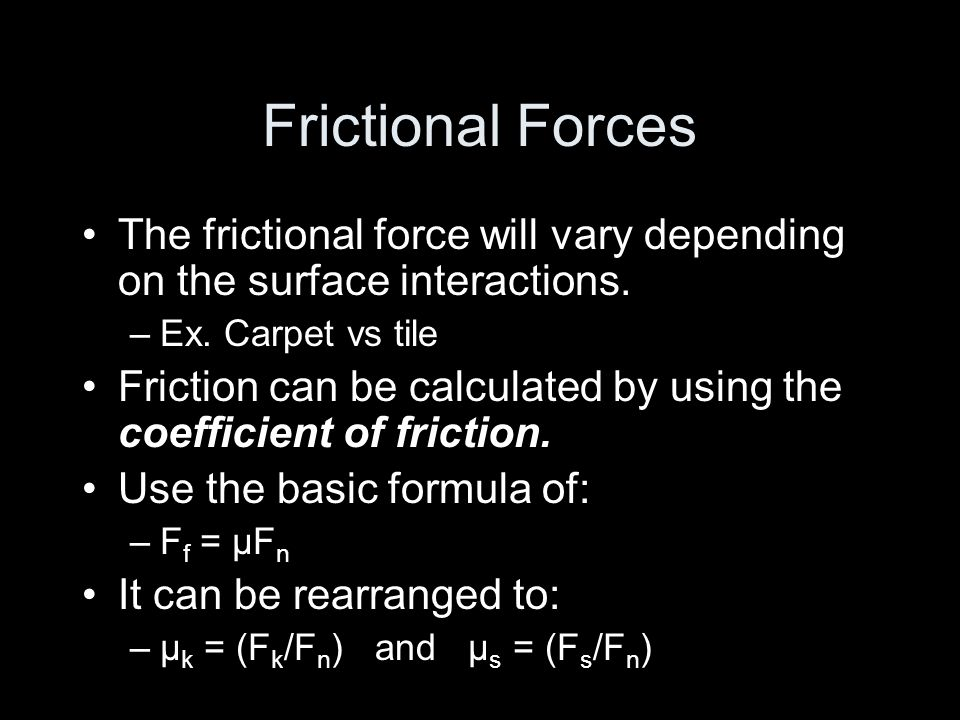Frictional ForcesThe frictional force will vary depending on the surface interactions. Ex. Carpet vs tile.