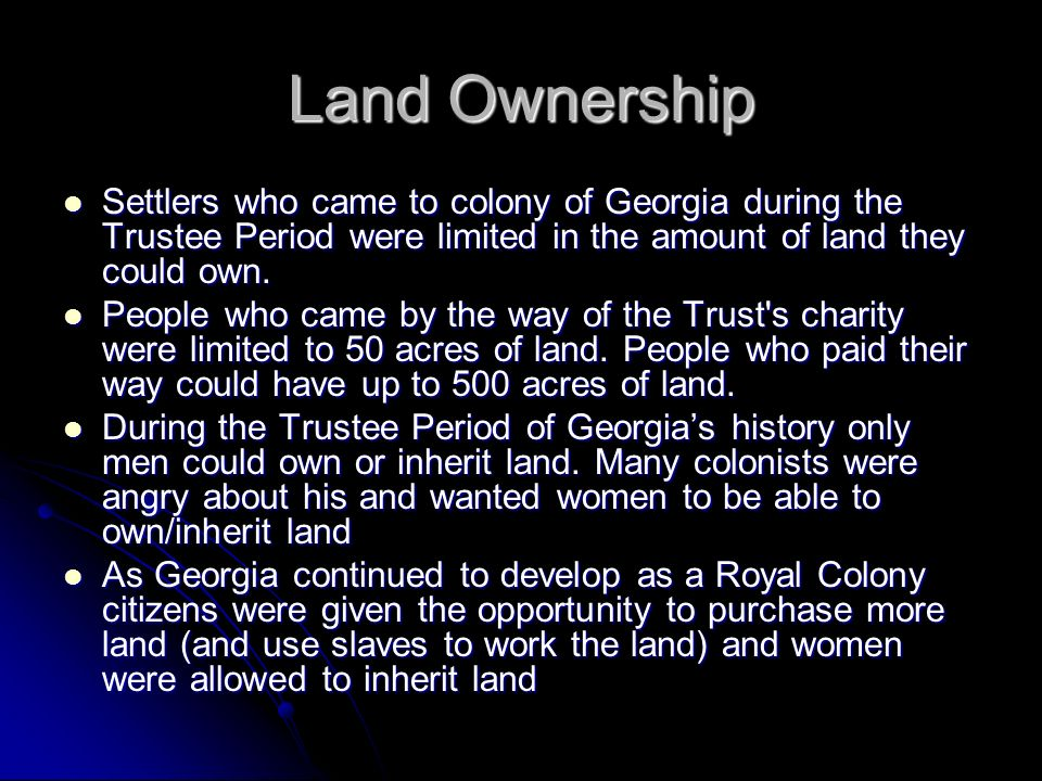 Land Ownership Settlers who came to colony of Georgia during the Trustee Period were limited in the amount of land they could own.