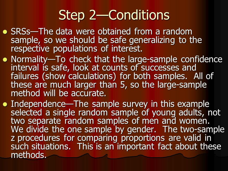 Step 2—Conditions SRSs—The data were obtained from a random sample, so we should be safe generalizing to the respective populations of interest.