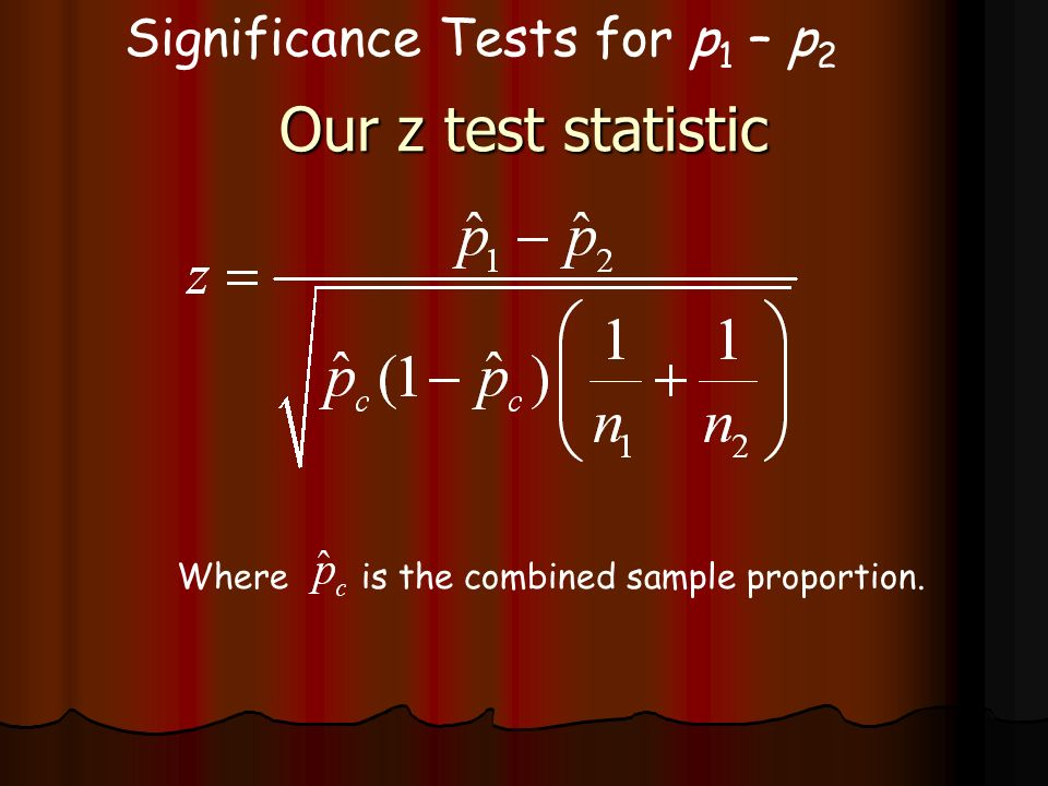 Our z test statistic Significance Tests for p1 – p2