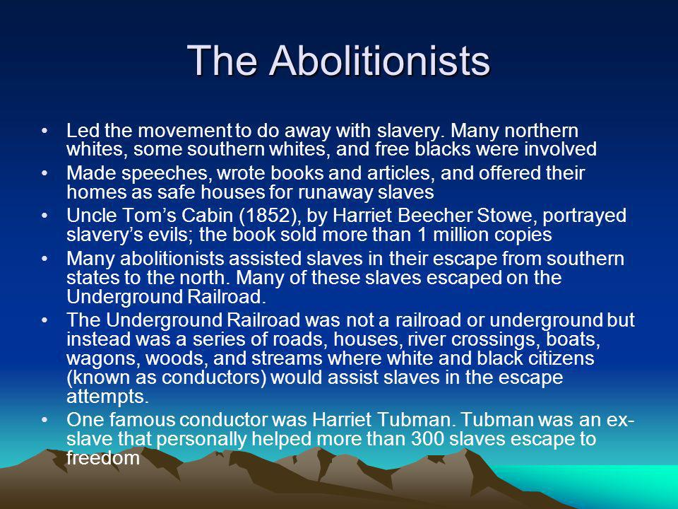 The Abolitionists Led the movement to do away with slavery. Many northern whites, some southern whites, and free blacks were involved.