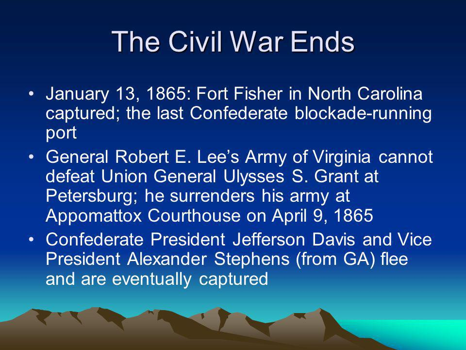 The Civil War Ends January 13, 1865: Fort Fisher in North Carolina captured; the last Confederate blockade-running port.