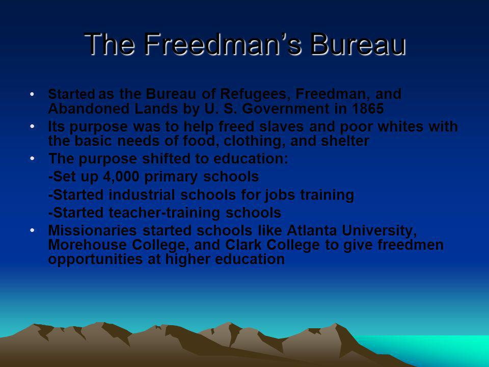 The Freedman's Bureau Started as the Bureau of Refugees, Freedman, and Abandoned Lands by U. S. Government in 1865.