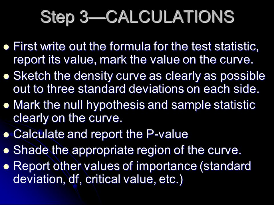Step 3—CALCULATIONS First write out the formula for the test statistic, report its value, mark the value on the curve.