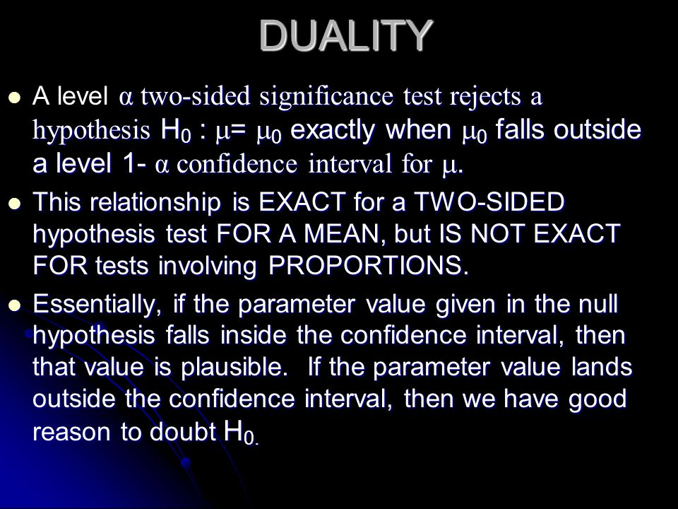 DUALITY A level α two-sided significance test rejects a hypothesis H0 : = 0 exactly when 0 falls outside a level 1- α confidence interval for .