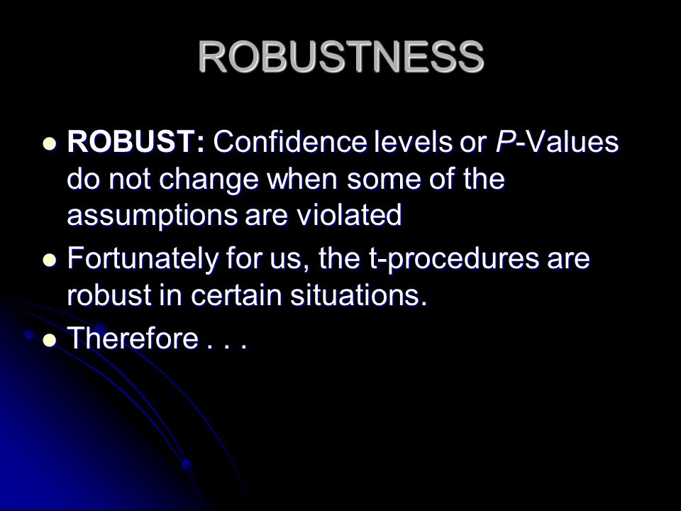 ROBUSTNESS ROBUST: Confidence levels or P-Values do not change when some of the assumptions are violated.
