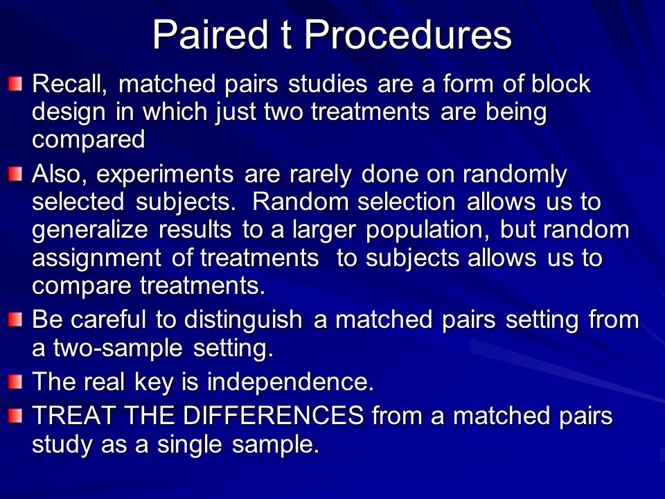 Paired t Procedures Recall, matched pairs studies are a form of block design in which just two treatments are being compared.