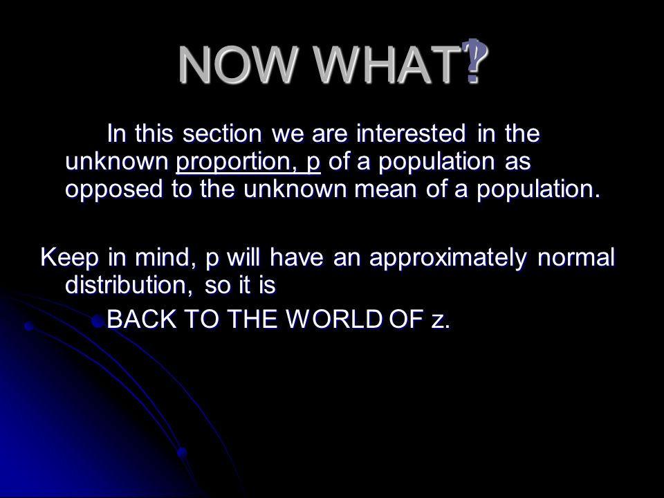 NOW WHAT In this section we are interested in the unknown proportion, p of a population as opposed to the unknown mean of a population.