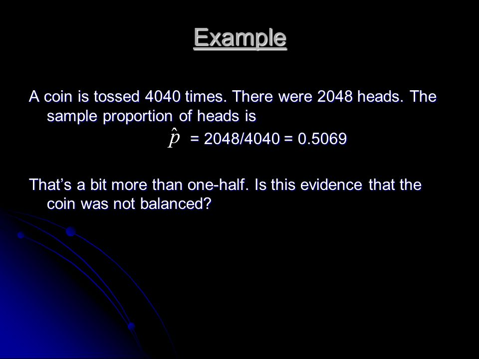 Example A coin is tossed 4040 times. There were 2048 heads. The sample proportion of heads is. = 2048/4040 = 0.5069.