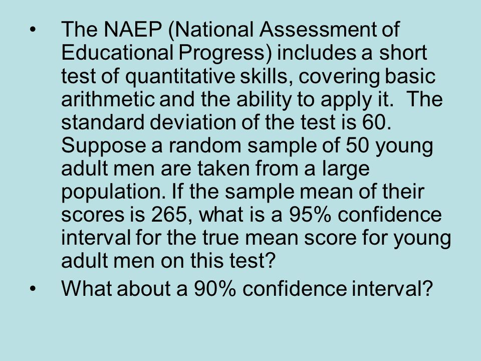 The NAEP (National Assessment of Educational Progress) includes a short test of quantitative skills, covering basic arithmetic and the ability to apply it. The standard deviation of the test is 60. Suppose a random sample of 50 young adult men are taken from a large population. If the sample mean of their scores is 265, what is a 95% confidence interval for the true mean score for young adult men on this test
