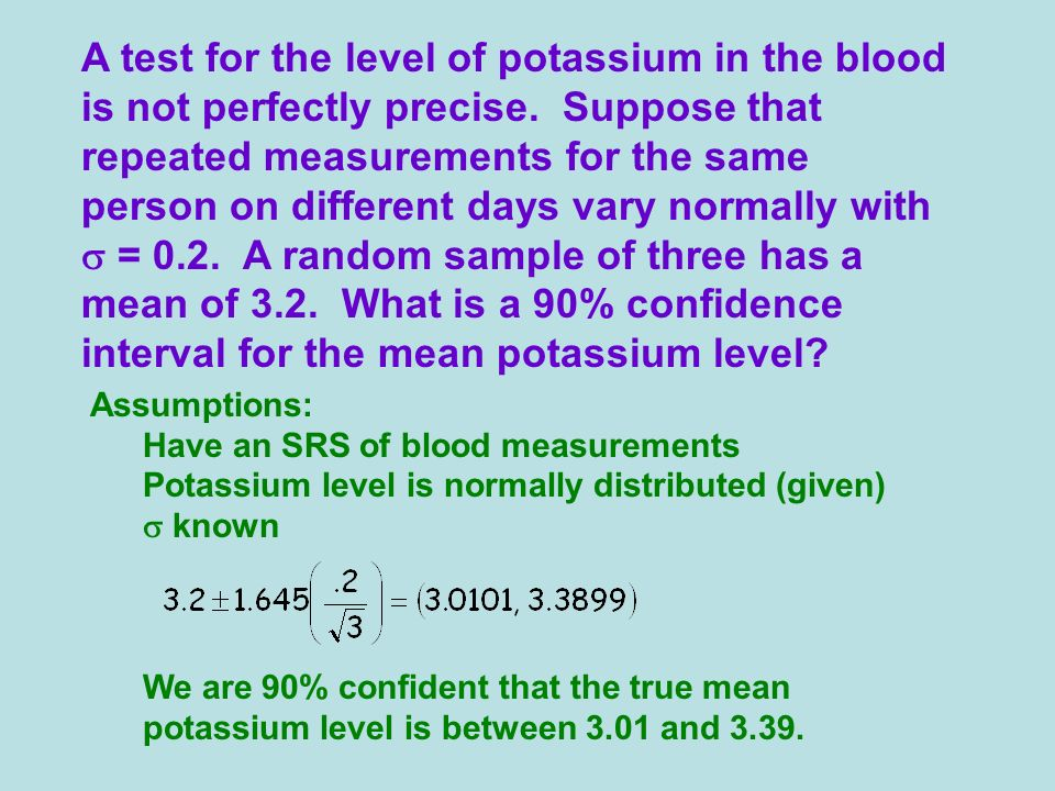 A test for the level of potassium in the blood is not perfectly precise. Suppose that repeated measurements for the same person on different days vary normally with s = 0.2. A random sample of three has a mean of 3.2. What is a 90% confidence interval for the mean potassium level