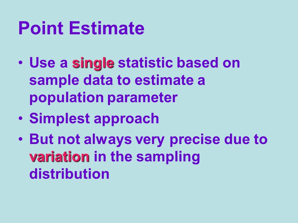 Point Estimate Use a single statistic based on sample data to estimate a population parameter. Simplest approach.