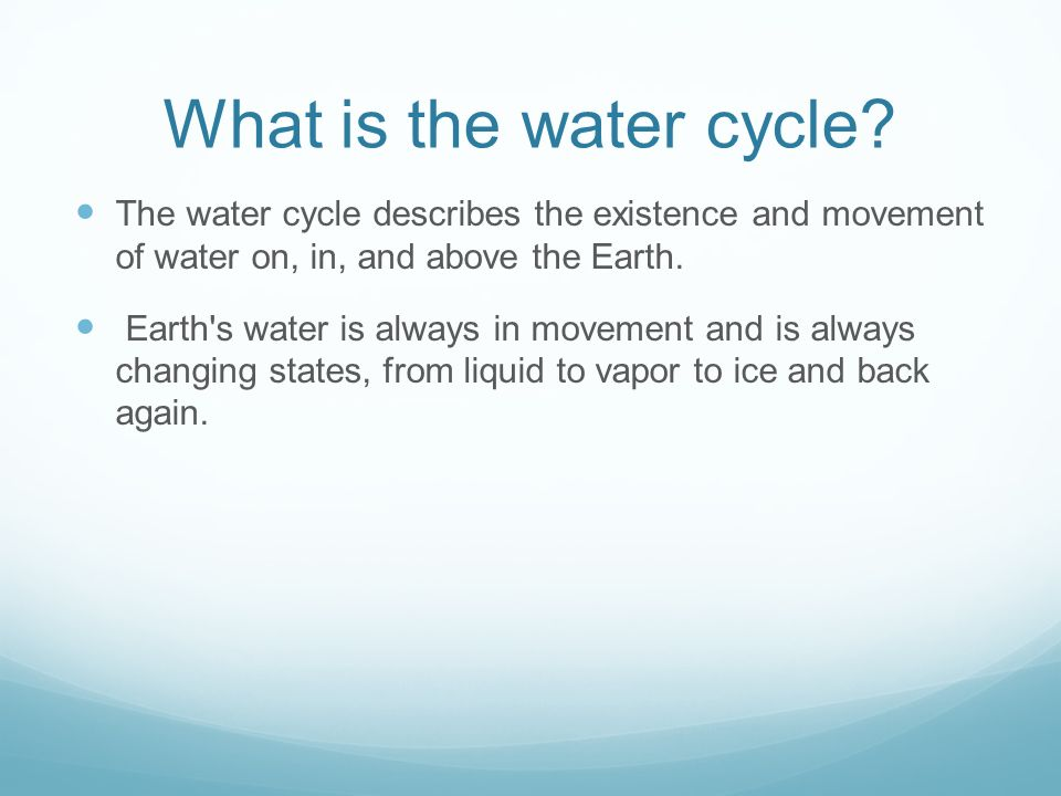 What is the water cycle The water cycle describes the existence and movement of water on, in, and above the Earth.