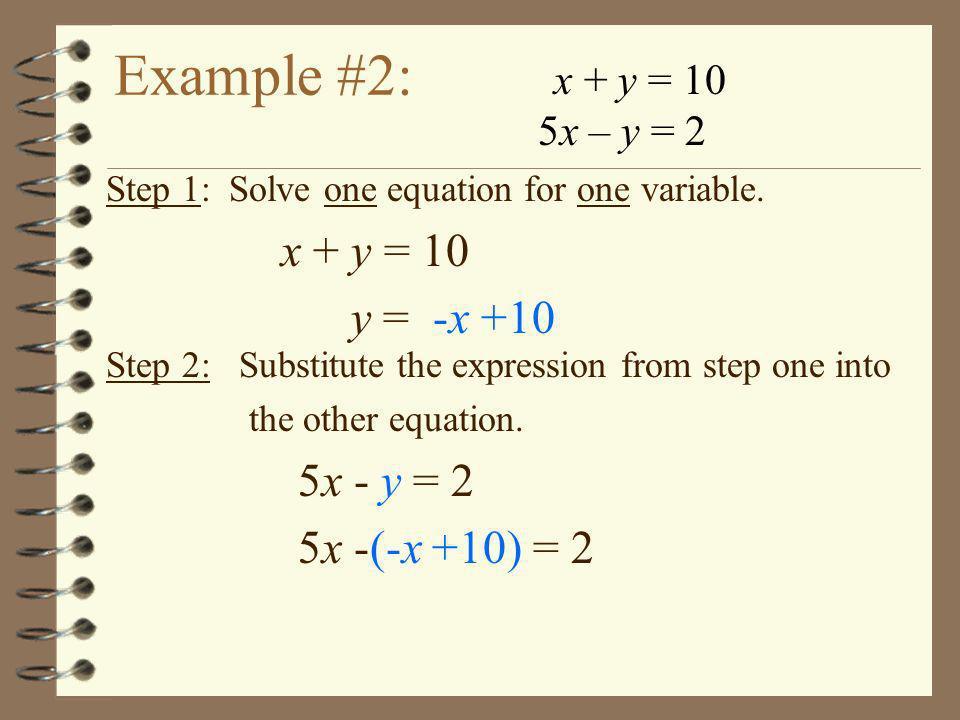 Example #2: x + y = 10 y = -x +10 5x - y = 2 5x -(-x +10) = 2